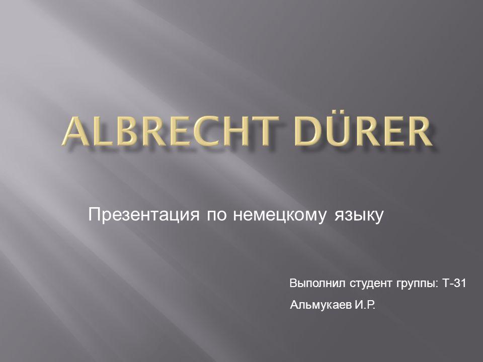 Презентация по немецкому языку Выполнил студент группы: Т-31 Альмукаев И.Р.
