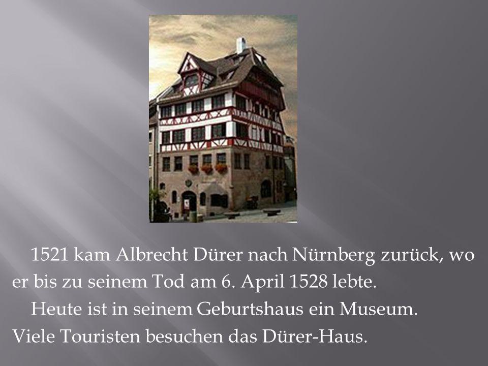 1521 kam Albrecht Dürer nach Nürnberg zurück, wo er bis zu seinem Tod am 6.