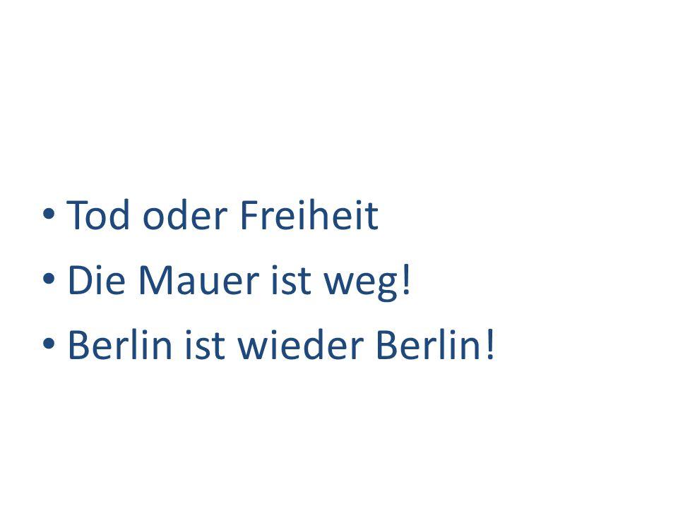 Tod oder Freiheit Die Mauer ist weg! Berlin ist wieder Berlin!