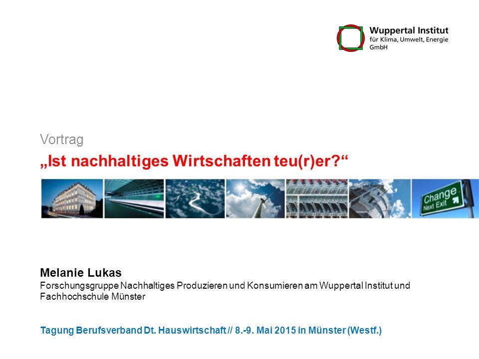 """""""Ist nachhaltiges Wirtschaften teu(r)er? Melanie Lukas Forschungsgruppe Nachhaltiges Produzieren und Konsumieren am Wuppertal Institut und Fachhochschule Münster Tagung Berufsverband Dt."""