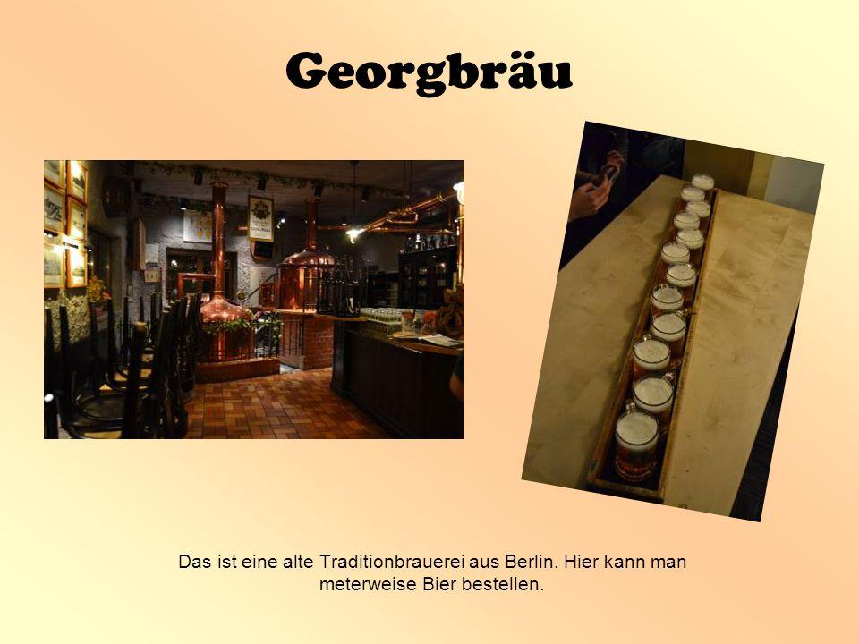 Georgbräu Das ist eine alte Traditionbrauerei aus Berlin. Hier kann man meterweise Bier bestellen.