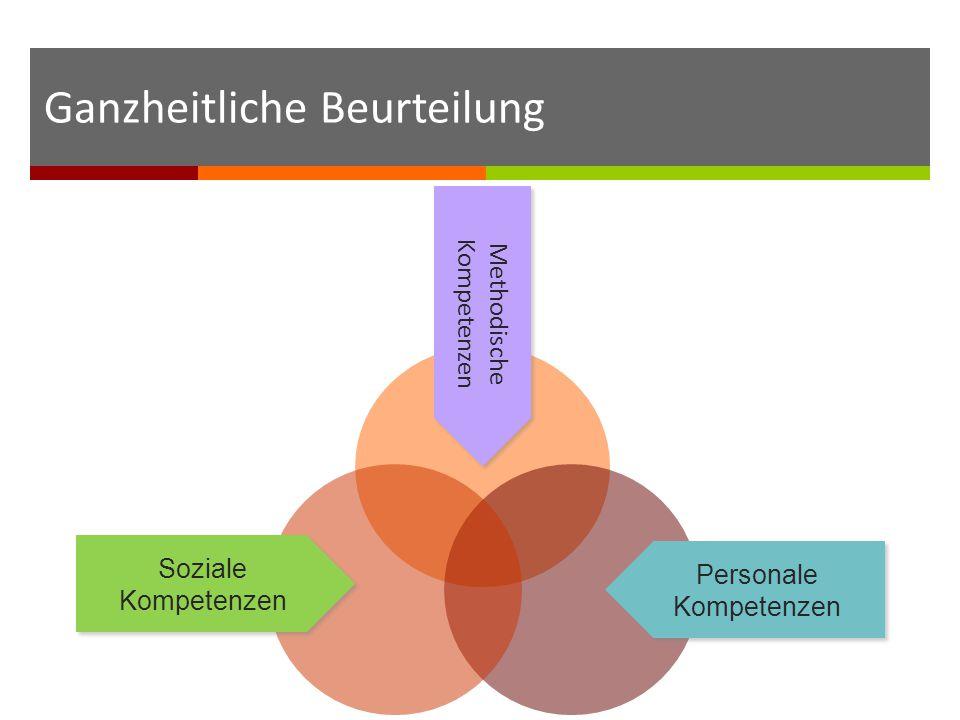 Soziale Kompetenzen Methodische Kompetenzen Personale Kompetenzen Ganzheitliche Beurteilung