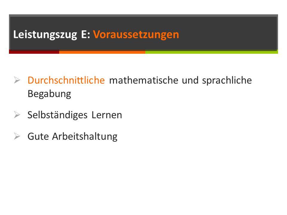 Leistungszug E: Voraussetzungen  Durchschnittliche mathematische und sprachliche Begabung  Selbständiges Lernen  Gute Arbeitshaltung