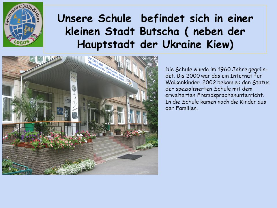 Unsere Schule befindet sich in einer kleinen Stadt Butscha ( neben der Hauptstadt der Ukraine Kiew) Die Schule wurde im 1960 Jahre gegrün- det. Bis 20