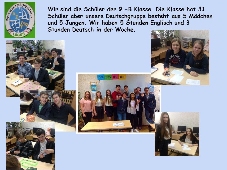 Wir sind die Schüler der 9.-B Klasse. Die Klasse hat 31 Schüler aber unsere Deutschgruppe besteht aus 5 Mädchen und 5 Jungen. Wir haben 5 Stunden Engl