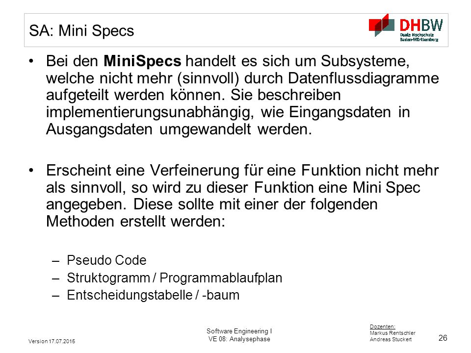 26 Dozenten: Markus Rentschler Andreas Stuckert Version 17.07.2015 Software Engineering I VE 08: Analysephase SA: Mini Specs Bei den MiniSpecs handelt