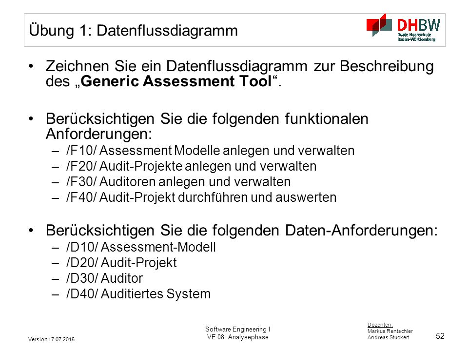 52 Dozenten: Markus Rentschler Andreas Stuckert Version 17.07.2015 Software Engineering I VE 08: Analysephase Übung 1: Datenflussdiagramm Zeichnen Sie
