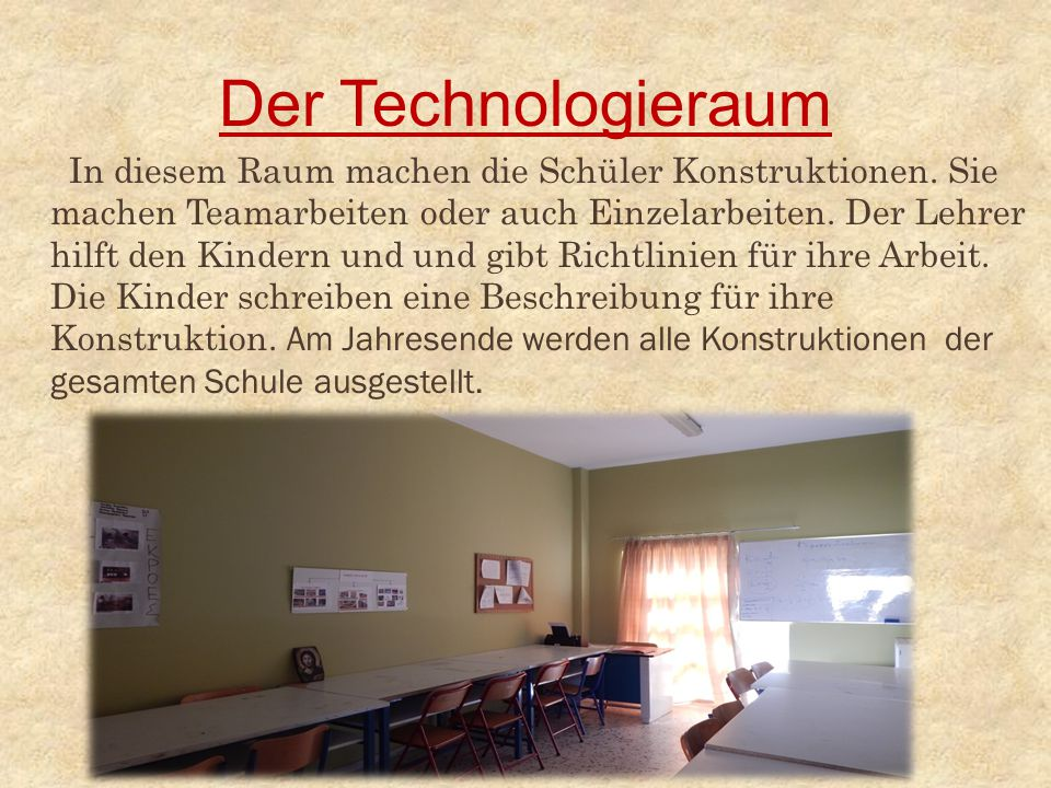Der Technologieraum In diesem Raum machen die Schüler Konstruktionen. Sie machen Teamarbeiten oder auch Einzelarbeiten. Der Lehrer hilft den Kindern u