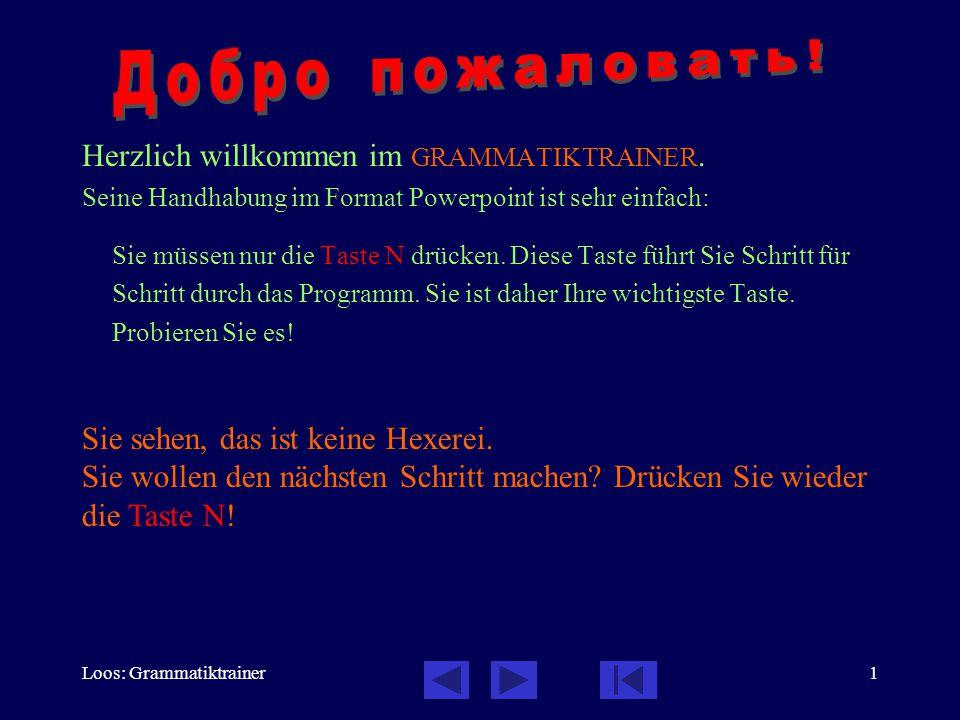 Loos: Grammatiktrainer1 Herzlich willkommen im GRAMMATIKTRAINER. Seine Handhabung im Format Powerpoint ist sehr einfach: Sie müssen nur die Taste N dr