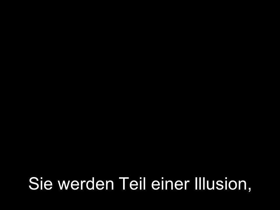 Sie werden Teil einer Illusion,