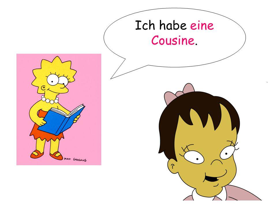Ich habe eine Cousine.