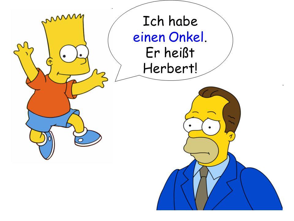 Ich habe einen Onkel. Er heißt Herbert!