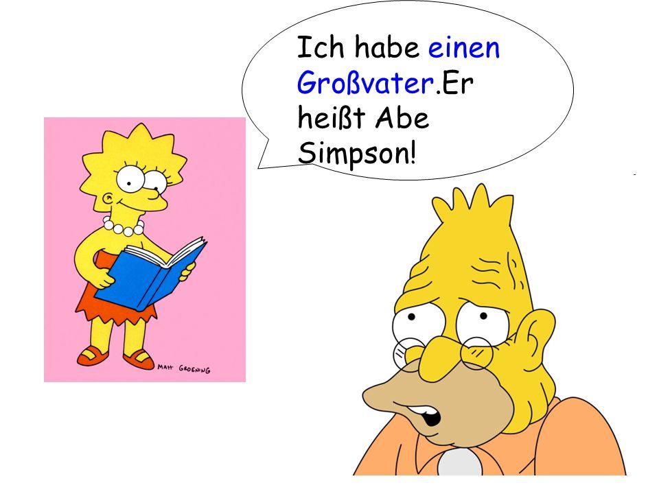 Ich habe einen Großvater.Er heißt Abe Simpson!
