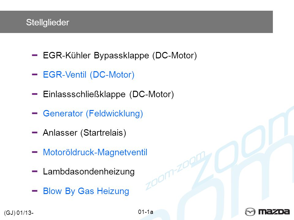 Stellglieder EGR-Kühler Bypassklappe (DC-Motor) EGR-Ventil (DC-Motor) Einlassschließklappe (DC-Motor) Generator (Feldwicklung) Anlasser (Startrelais) Motoröldruck-MagnetventilLambdasondenheizung Blow By Gas Heizung 01-1a (GJ) 01/13-