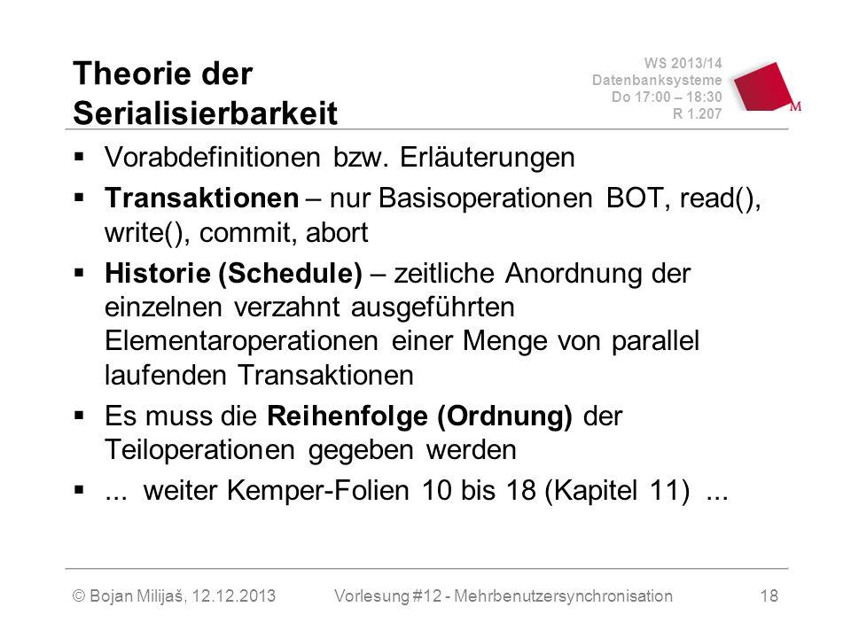 WS 2013/14 Datenbanksysteme Do 17:00 – 18:30 R 1.207 © Bojan Milijaš, 19.12.2013 Theorie der Serialisierbarkeit (2)  Konfliktoperationen sind solche Operationen, die bei einer unkontrollierten parallelen Ausführung zu Inkonsistenzen führen können  Äquivalente Historien sind Historien bei denen Konfliktoperationen der nicht abgebrochenen Transaktionen in derselben Reihenfolge ausgeführt werden  Eine Historie H ist serialisierbar, wenn sie äquivalent zu einer seriellen Historie H S  Serialisierbarkeitsgraph SG(H) – gerichteter Graph bei dem Kanten die Konfliktoperationen und zugehörige Abhängigkeiten repräsentieren  Serialisierbarkeitstheorem – H ist serialisierbar wenn SG(H) azyklisch ist 19Vorlesung #12 - Mehrbenutzersynchronisation