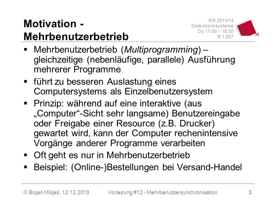 """WS 2013/14 Datenbanksysteme Do 17:00 – 18:30 R 1.207 © Bojan Milijaš, 12.12.2013 Motivation – Mehrbenutzerbetrieb (2)  Mehrbenutzerbetrieb hat sich bereits in der Praxis überall etabliert, nicht nur auf großen Server sondern sogar auf PCs, die als """"persönliche Arbeitsplatzstationen ursprünglich für den Einzelbenutzerbetrieb konzipiert waren."""