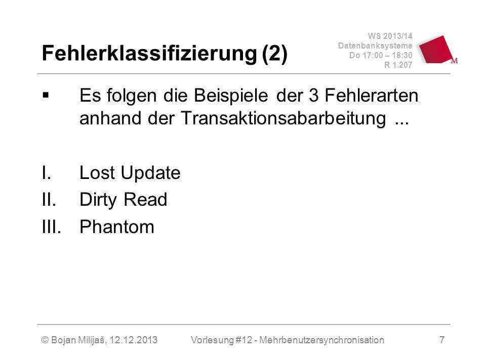 WS 2013/14 Datenbanksysteme Do 17:00 – 18:30 R 1.207 © Bojan Milijaš, 12.12.2013 Fehlerklassifizierung (2)  Es folgen die Beispiele der 3 Fehlerarten anhand der Transaktionsabarbeitung...