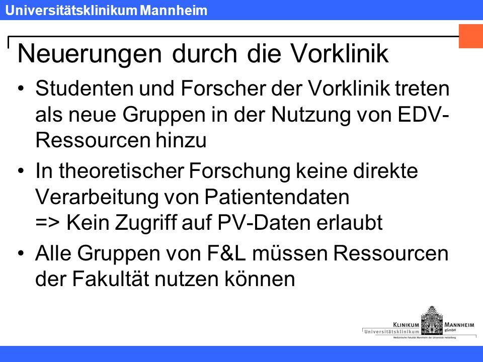 Universitätsklinikum Mannheim Neuerungen durch die Vorklinik Studenten und Forscher der Vorklinik treten als neue Gruppen in der Nutzung von EDV- Ressourcen hinzu In theoretischer Forschung keine direkte Verarbeitung von Patientendaten => Kein Zugriff auf PV-Daten erlaubt Alle Gruppen von F&L müssen Ressourcen der Fakultät nutzen können