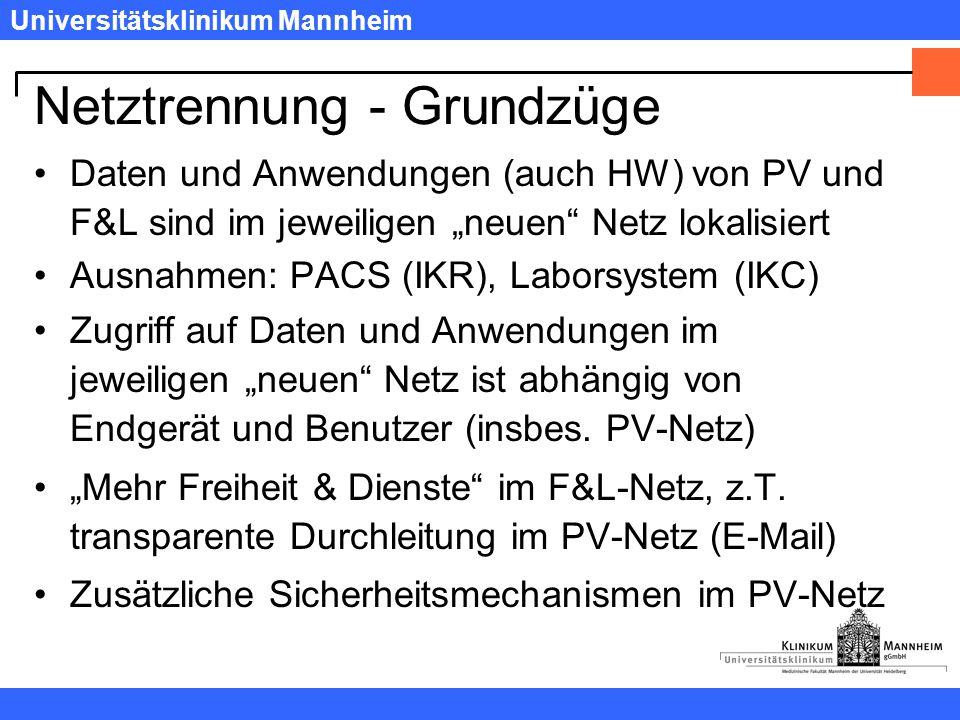 """Universitätsklinikum Mannheim Netztrennung - Grundzüge Daten und Anwendungen (auch HW) von PV und F&L sind im jeweiligen """"neuen Netz lokalisiert Ausnahmen: PACS (IKR), Laborsystem (IKC) Zugriff auf Daten und Anwendungen im jeweiligen """"neuen Netz ist abhängig von Endgerät und Benutzer (insbes."""