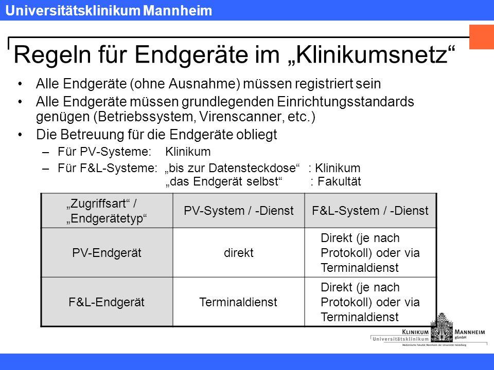 """Universitätsklinikum Mannheim Regeln für Endgeräte im """"Klinikumsnetz Alle Endgeräte (ohne Ausnahme) müssen registriert sein Alle Endgeräte müssen grundlegenden Einrichtungsstandards genügen (Betriebssystem, Virenscanner, etc.) Die Betreuung für die Endgeräte obliegt –Für PV-Systeme: Klinikum –Für F&L-Systeme: """"bis zur Datensteckdose : Klinikum """"das Endgerät selbst : Fakultät """"Zugriffsart / """"Endgerätetyp PV-System / -DienstF&L-System / -Dienst PV-Endgerätdirekt Direkt (je nach Protokoll) oder via Terminaldienst F&L-EndgerätTerminaldienst Direkt (je nach Protokoll) oder via Terminaldienst"""