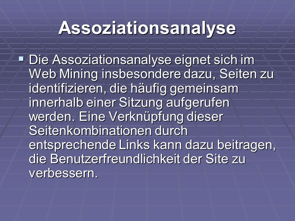 Assoziationsanalyse  Die Assoziationsanalyse eignet sich im Web Mining insbesondere dazu, Seiten zu identifizieren, die häufig gemeinsam innerhalb ei