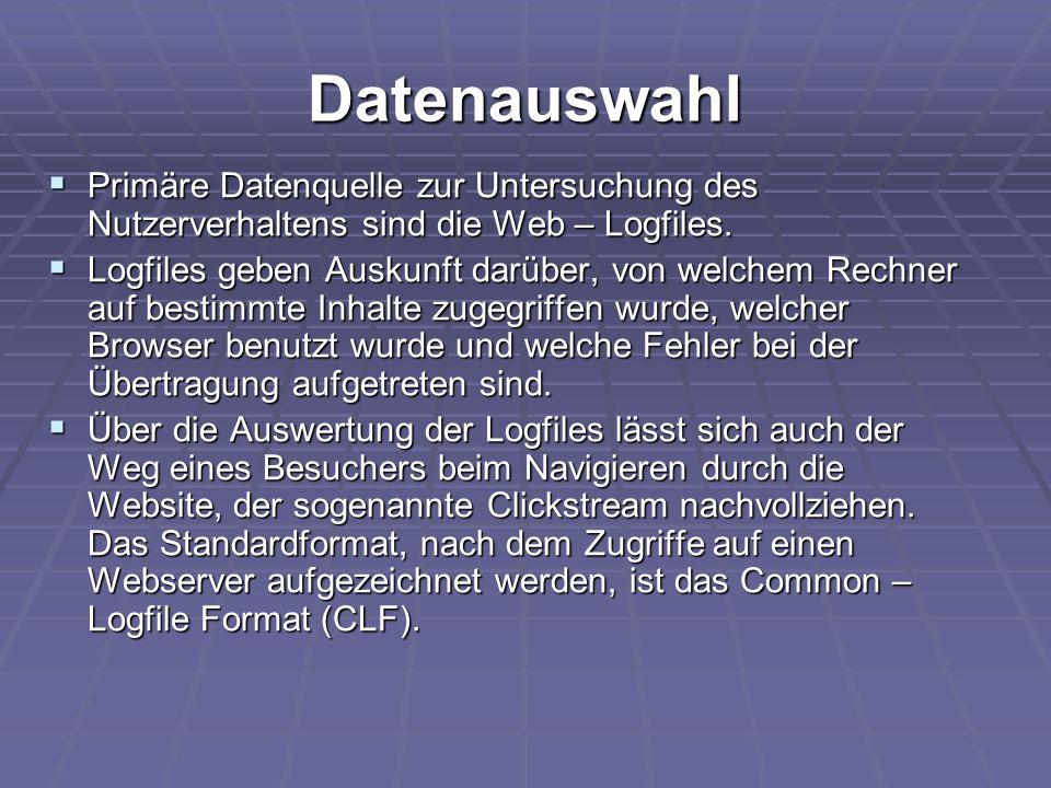 Datenauswahl  Primäre Datenquelle zur Untersuchung des Nutzerverhaltens sind die Web – Logfiles.  Logfiles geben Auskunft darüber, von welchem Rechn