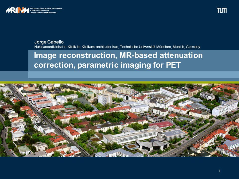 Nuklearmedizinsche Klinik und Poliklinik Klinikum rechts der Isar Technische Universität München Image reconstruction, MR-based attenuation correction