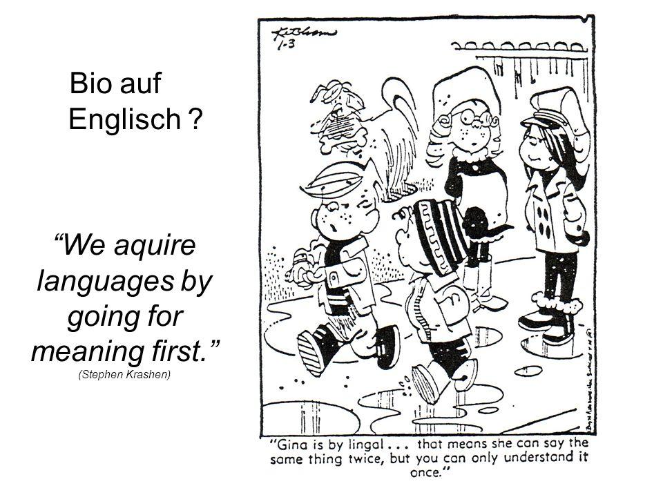 Bio auf Englisch We aquire languages by going for meaning first. (Stephen Krashen)