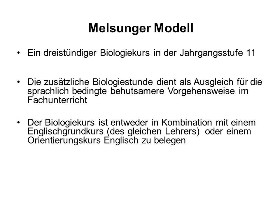 Melsunger Modell Ein dreistündiger Biologiekurs in der Jahrgangsstufe 11 Die zusätzliche Biologiestunde dient als Ausgleich für die sprachlich bedingte behutsamere Vorgehensweise im Fachunterricht Der Biologiekurs ist entweder in Kombination mit einem Englischgrundkurs (des gleichen Lehrers) oder einem Orientierungskurs Englisch zu belegen