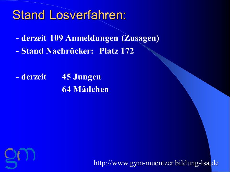 Stand Losverfahren: - derzeit 109 Anmeldungen (Zusagen) - Stand Nachrücker: Platz 172 - derzeit 45 Jungen 64 Mädchen http://www.gym-muentzer.bildung-lsa.de