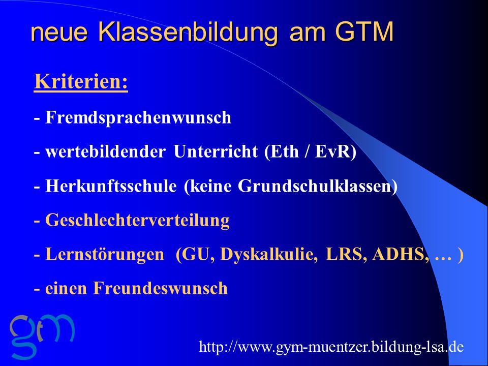 neue Klassenbildung am GTM Kriterien: - Fremdsprachenwunsch - wertebildender Unterricht (Eth / EvR) - Herkunftsschule (keine Grundschulklassen) - Geschlechterverteilung - Lernstörungen (GU, Dyskalkulie, LRS, ADHS, … ) - einen Freundeswunsch http://www.gym-muentzer.bildung-lsa.de