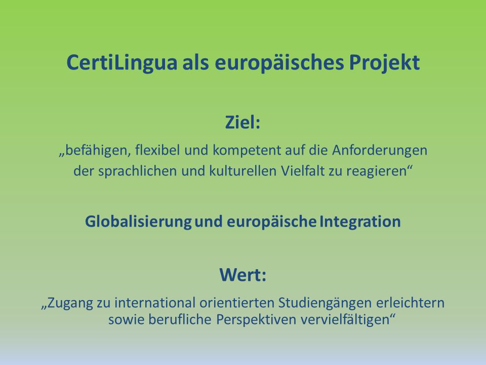 """CertiLingua als europäisches Projekt Ziel: """"befähigen, flexibel und kompetent auf die Anforderungen der sprachlichen und kulturellen Vielfalt zu reagieren Globalisierung und europäische Integration Wert: """"Zugang zu international orientierten Studiengängen erleichtern sowie berufliche Perspektiven vervielfältigen"""