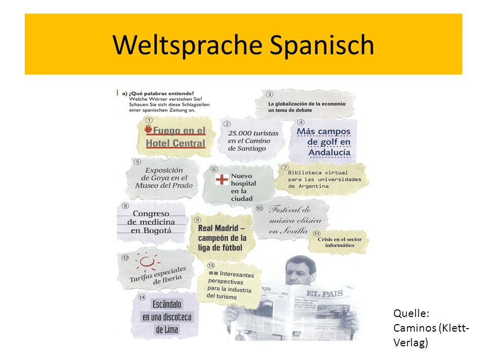 Spanisch: Der Schlüssel zur gesamten spanischsprachigen Welt Spanische Sprachkenntnisse ermöglichen den Zugang zu vielfältigen gesellschaftlichen und politischen Systemen unterschiedlichsten Traditionen einer Vielzahl von Völkern bedeutenden kulturellen Zeugnissen (Kunst, Literatur, Musik)