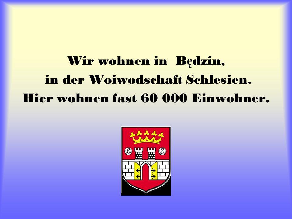 Wir wohnen in B ę dzin, in der Woiwodschaft Schlesien. Hier wohnen fast 60 000 Einwohner.