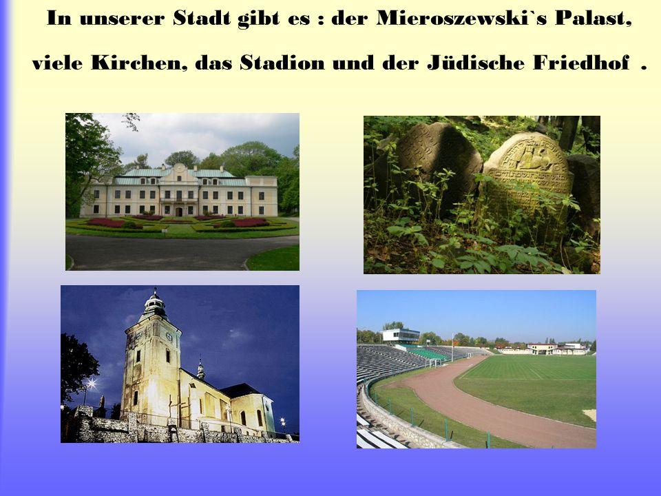 In unserer Stadt gibt es : der Mieroszewski`s Palast, viele Kirchen, das Stadion und der Jüdische Friedhof.