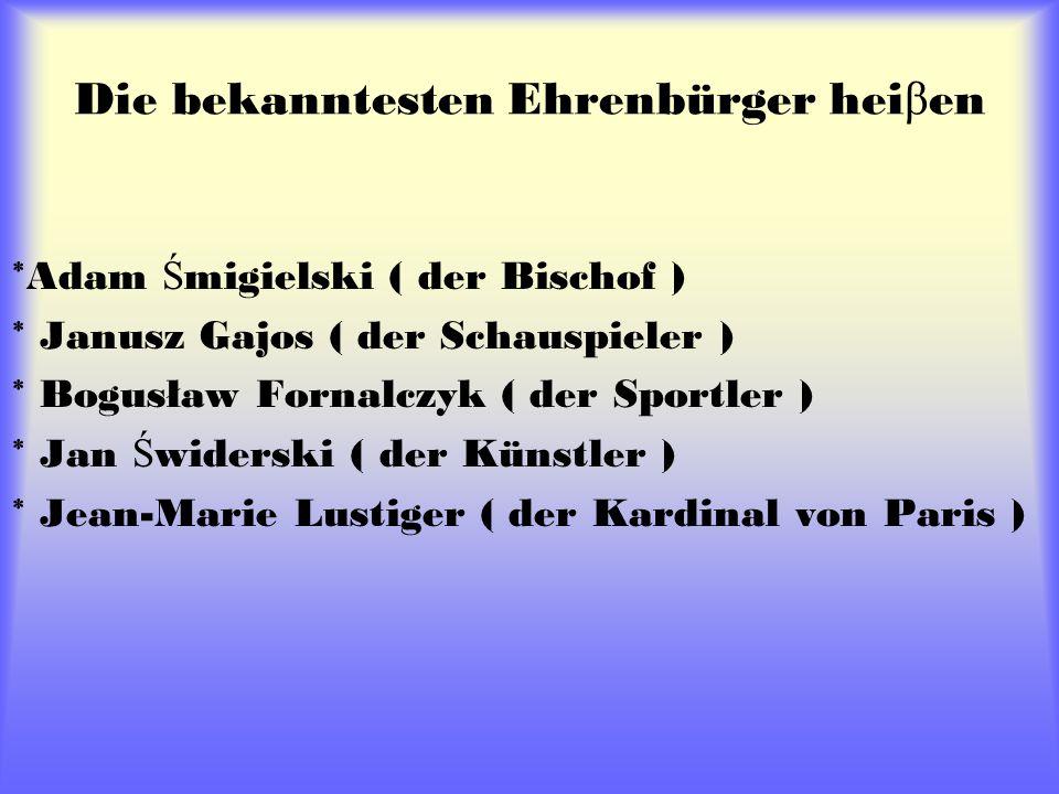 Die bekanntesten Ehrenbürger hei β en *Adam Ś migielski ( der Bischof ) * Janusz Gajos ( der Schauspieler ) * Bogusław Fornalczyk ( der Sportler ) * Jan Ś widerski ( der Künstler ) * Jean-Marie Lustiger ( der Kardinal von Paris )