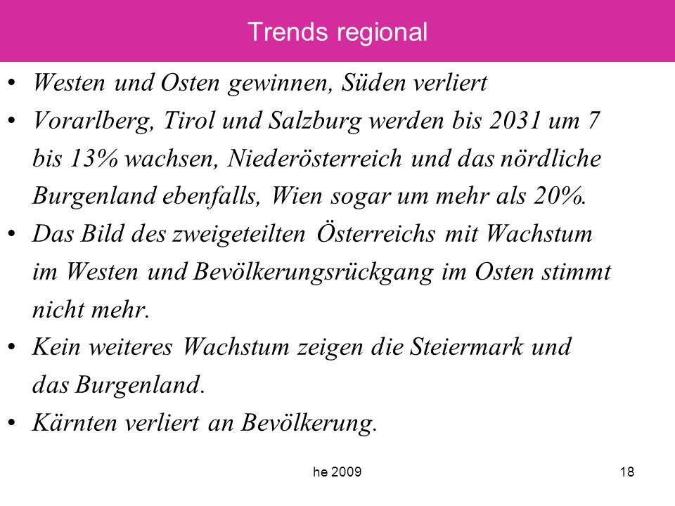 he 200918 Trends regional Westen und Osten gewinnen, Süden verliert Vorarlberg, Tirol und Salzburg werden bis 2031 um 7 bis 13% wachsen, Niederösterreich und das nördliche Burgenland ebenfalls, Wien sogar um mehr als 20%.