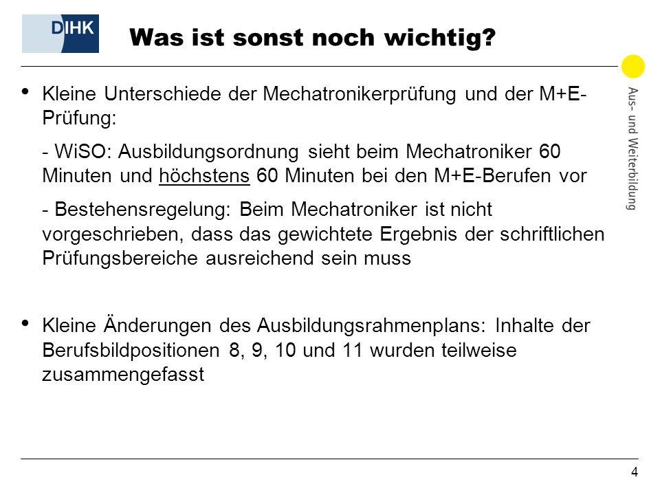 4 Was ist sonst noch wichtig? Kleine Unterschiede der Mechatronikerprüfung und der M+E- Prüfung: - WiSO: Ausbildungsordnung sieht beim Mechatroniker 6