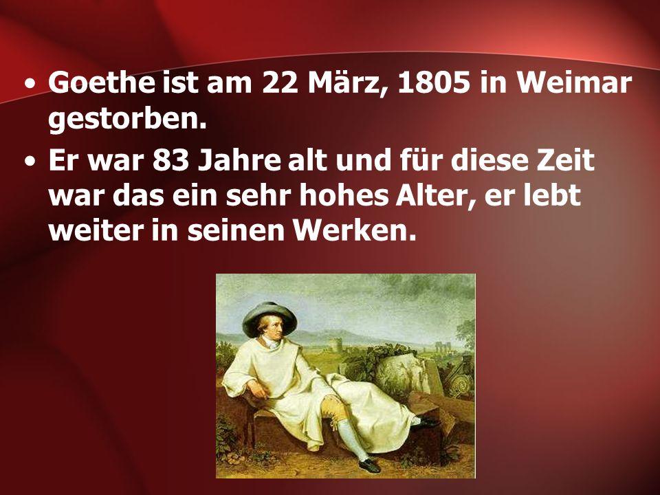 Goethe ist am 22 März, 1805 in Weimar gestorben. Er war 83 Jahre alt und für diese Zeit war das ein sehr hohes Alter, er lebt weiter in seinen Werken.