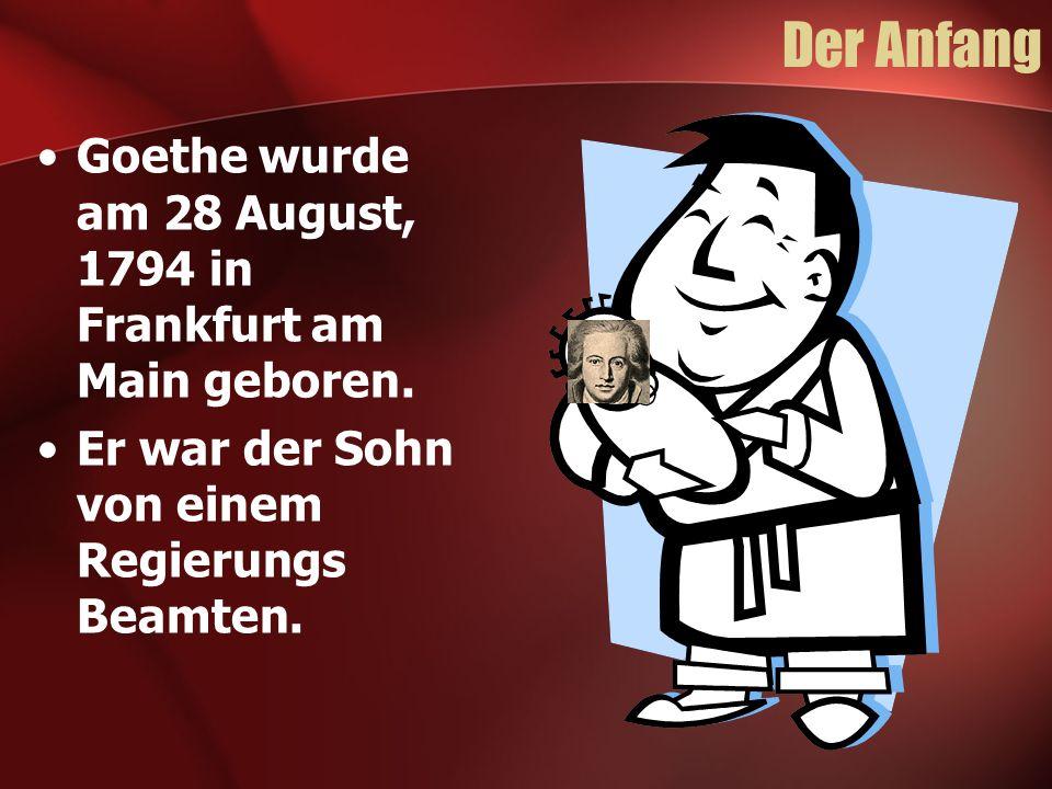 Der Anfang Goethe wurde am 28 August, 1794 in Frankfurt am Main geboren. Er war der Sohn von einem Regierungs Beamten.