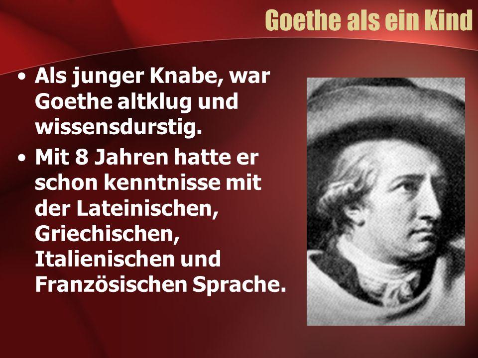 Goethe als ein Kind Als junger Knabe, war Goethe altklug und wissensdurstig. Mit 8 Jahren hatte er schon kenntnisse mit der Lateinischen, Griechischen