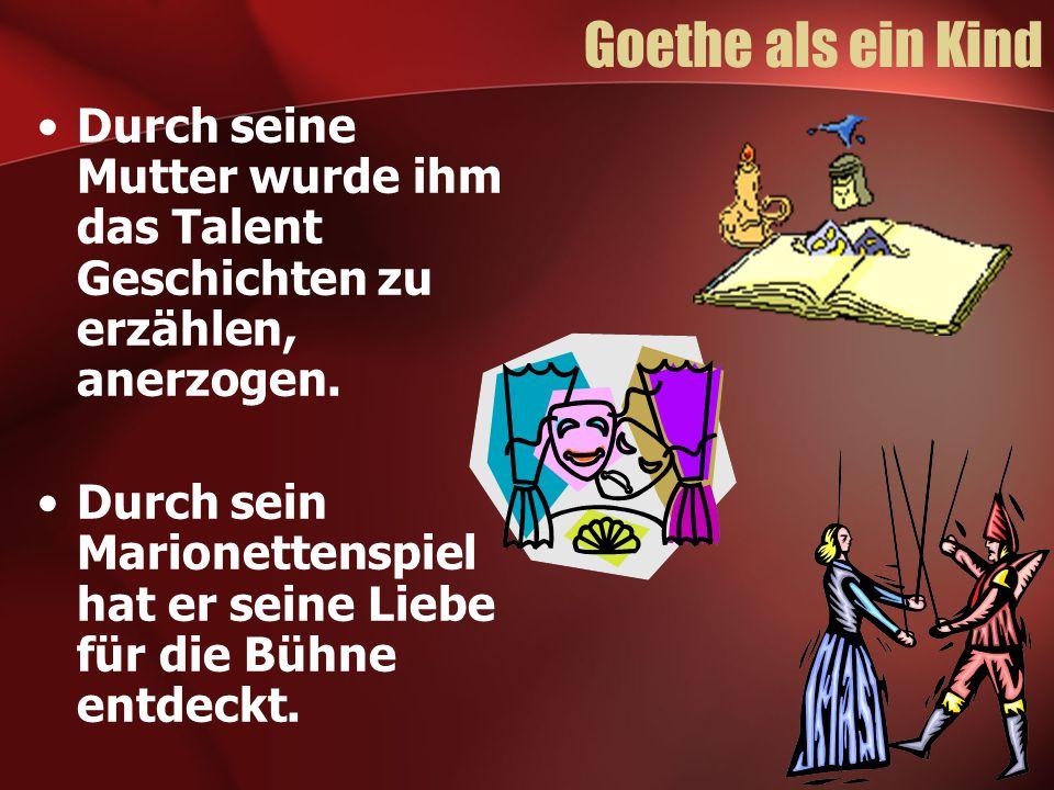 Goethe als ein Kind Durch seine Mutter wurde ihm das Talent Geschichten zu erzählen, anerzogen. Durch sein Marionettenspiel hat er seine Liebe für die