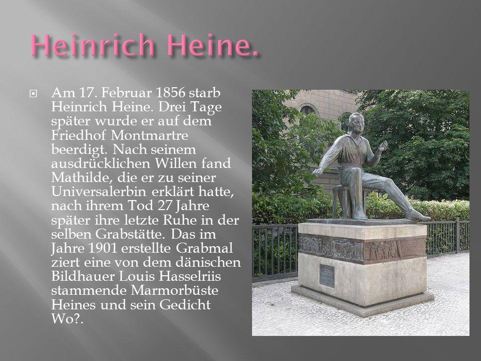  Am 17. Februar 1856 starb Heinrich Heine. Drei Tage später wurde er auf dem Friedhof Montmartre beerdigt. Nach seinem ausdrücklichen Willen fand Mat