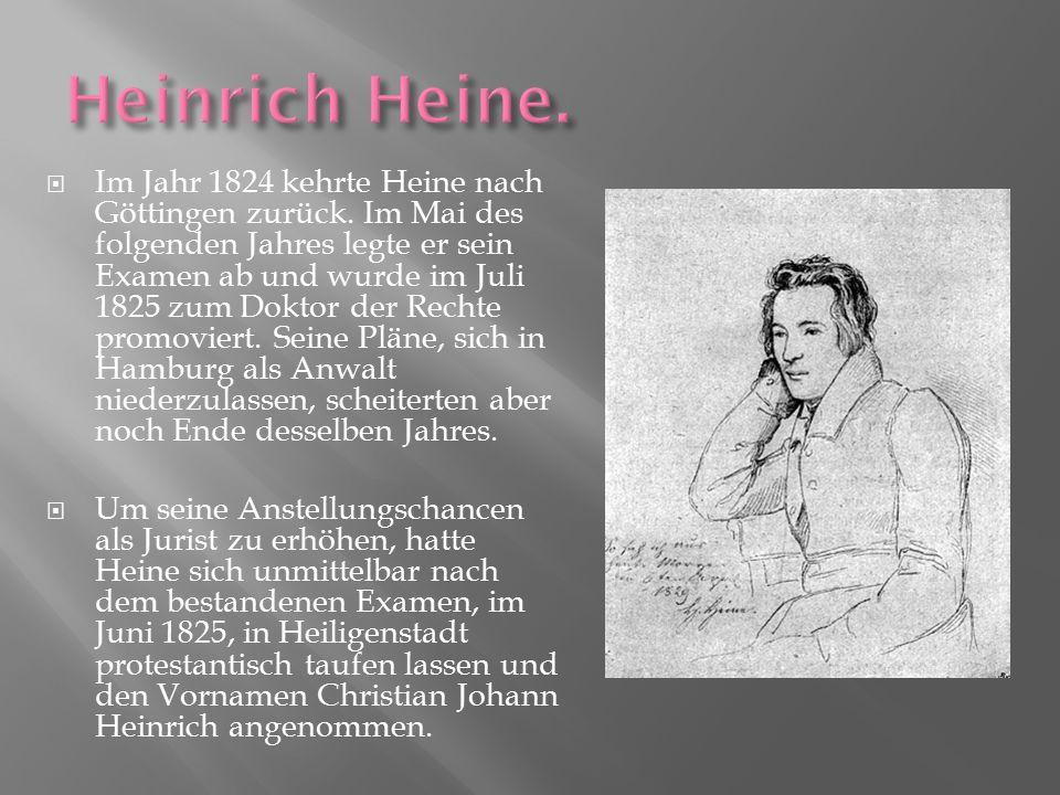  Im Jahr 1824 kehrte Heine nach Göttingen zurück. Im Mai des folgenden Jahres legte er sein Examen ab und wurde im Juli 1825 zum Doktor der Rechte pr