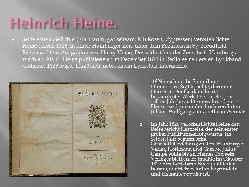  Seine ersten Gedichte (Ein Traum, gar seltsam, Mit Rosen, Zypressen) veröffentlichte Heine bereits 1816, in seiner Hamburger Zeit, unter dem Pseudon