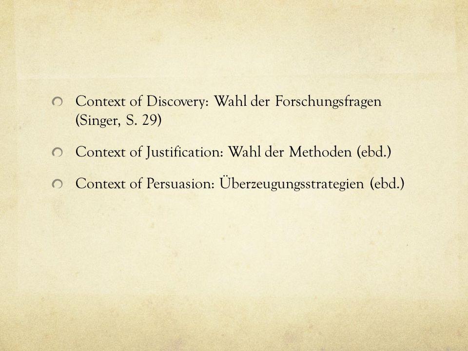 Context of Discovery: Wahl der Forschungsfragen (Singer, S. 29) Context of Justification: Wahl der Methoden (ebd.) Context of Persuasion: Überzeugungs