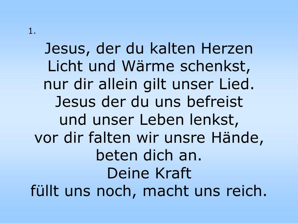 1. Jesus, der du kalten Herzen Licht und Wärme schenkst, nur dir allein gilt unser Lied. Jesus der du uns befreist und unser Leben lenkst, vor dir fal
