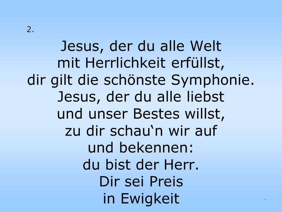 2. Jesus, der du alle Welt mit Herrlichkeit erfüllst, dir gilt die schönste Symphonie. Jesus, der du alle liebst und unser Bestes willst, zu dir schau