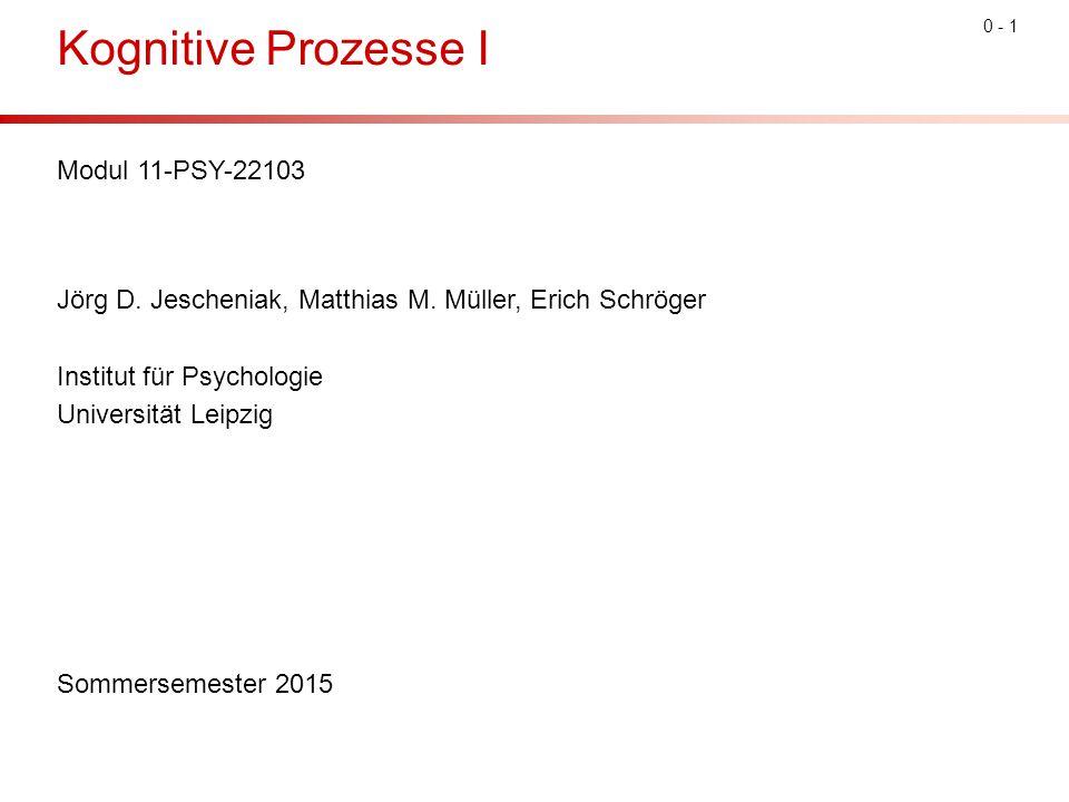 0 - 1 Kognitive Prozesse I Modul 11-PSY-22103 Jörg D. Jescheniak, Matthias M. Müller, Erich Schröger Institut für Psychologie Universität Leipzig Somm