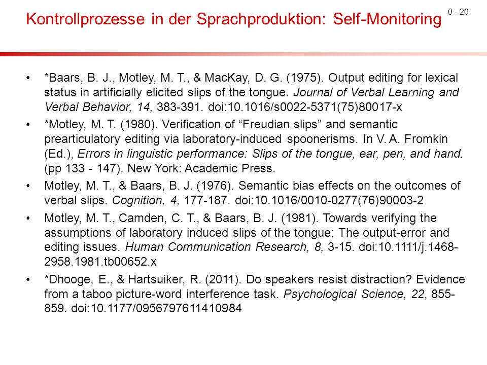 0 - 20 Kontrollprozesse in der Sprachproduktion: Self-Monitoring *Baars, B. J., Motley, M. T., & MacKay, D. G. (1975). Output editing for lexical stat